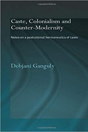 Caste, Colonialism and Counter-Modernity: Notes on a Postcolonial Hermeneutics of Caste